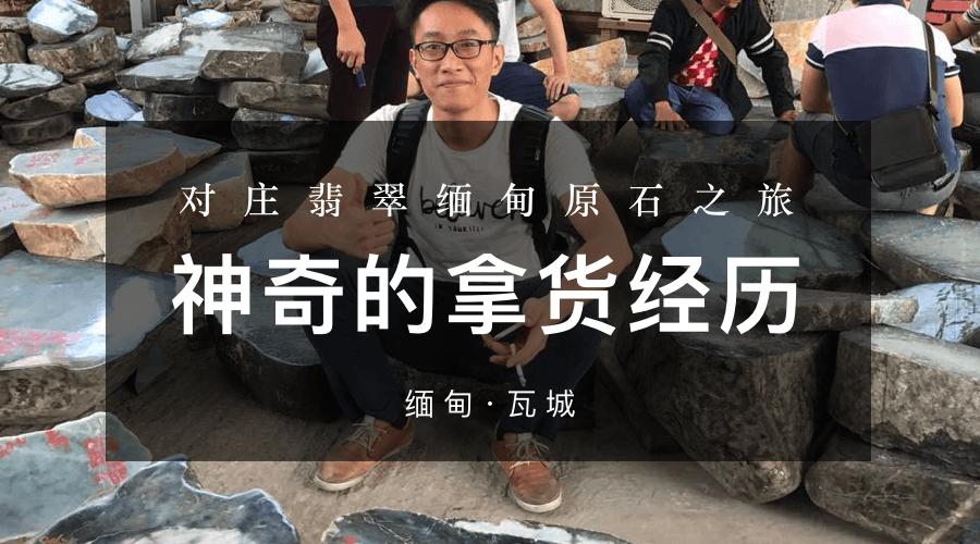 对庄翡翠缅甸原石之旅精彩记录:神奇的拿货经历的首图